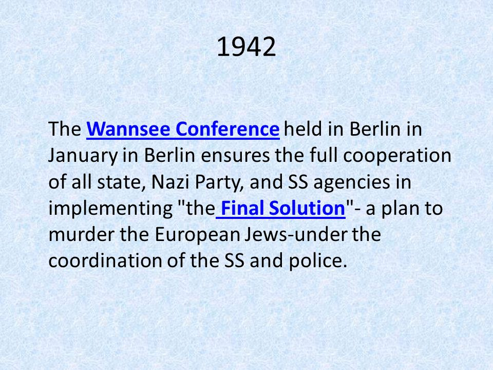 1942 The Wannsee Conference held in Berlin in January in Berlin ensures the full cooperation of all state, Nazi Party, and SS agencies in implementing the Final Solution - a plan to murder the European Jews-under the coordination of the SS and police.Wannsee Conference Final Solution