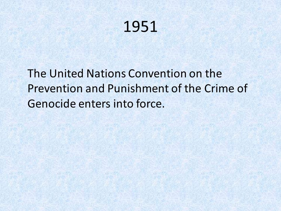 1951 The United Nations Convention on the Prevention and Punishment of the Crime of Genocide enters into force.