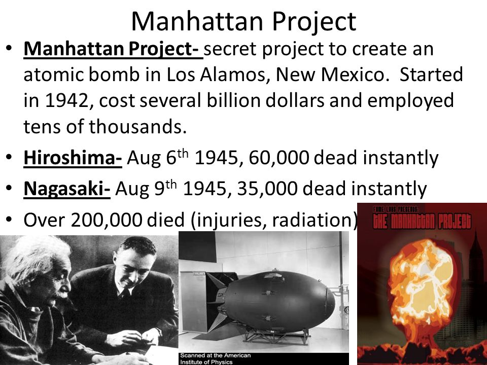 Manhattan Project Manhattan Project- secret project to create an atomic bomb in Los Alamos, New Mexico. Started in 1942, cost several billion dollars