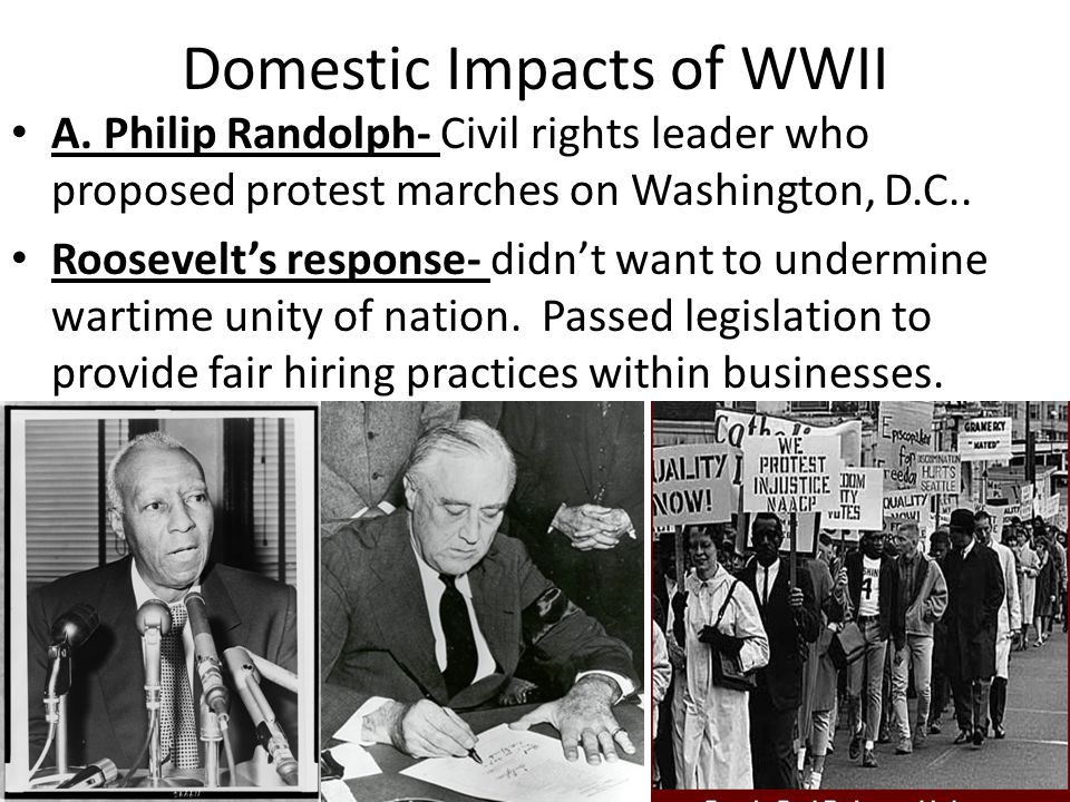 Domestic Impacts of WWII A. Philip Randolph- Civil rights leader who proposed protest marches on Washington, D.C.. Roosevelt's response- didn't want t