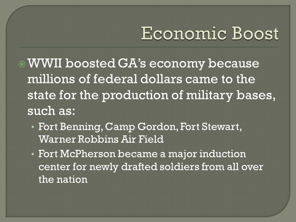  WWII boosted GA's economy because millions of federal dollars came to the state for the production of military bases, such as: Fort Benning, Camp Gordon, Fort Stewart, Warner Robbins Air Field Fort McPherson became a major induction center for newly drafted soldiers from all over the nation