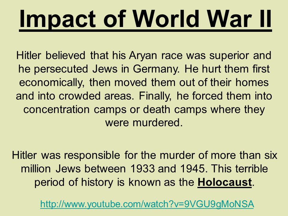 Impact of World War II Hitler believed that his Aryan race was superior and he persecuted Jews in Germany.