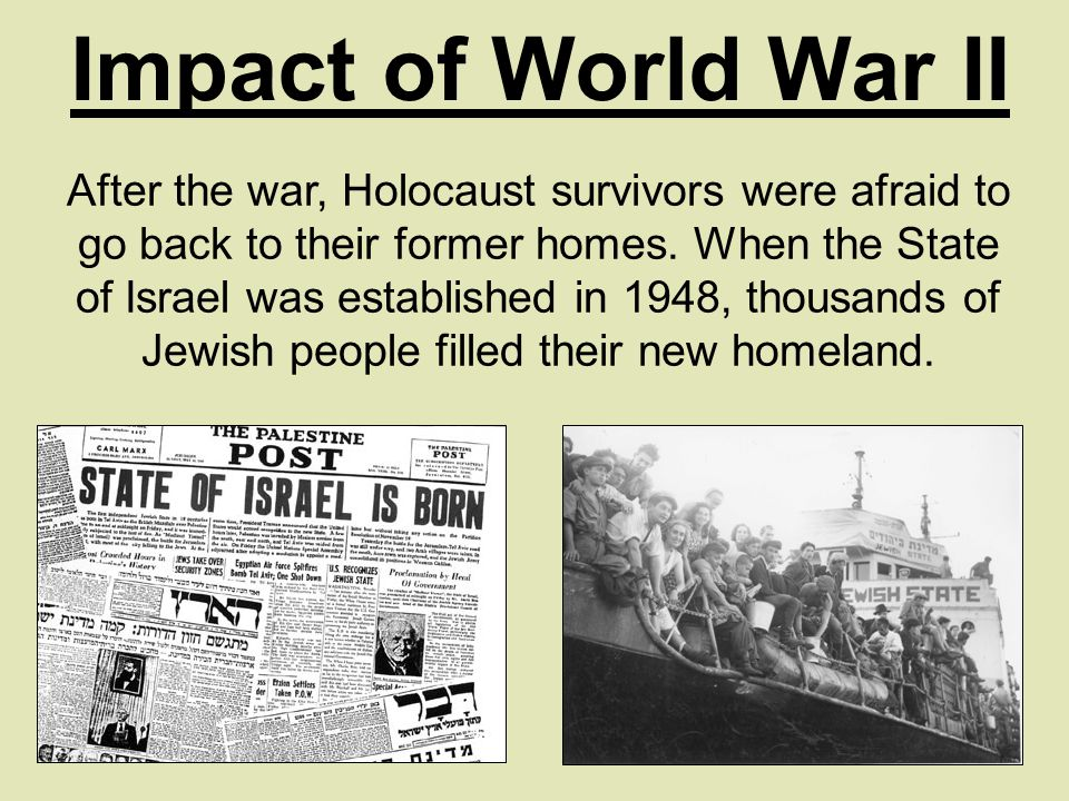 Impact of World War II After the war, Holocaust survivors were afraid to go back to their former homes.