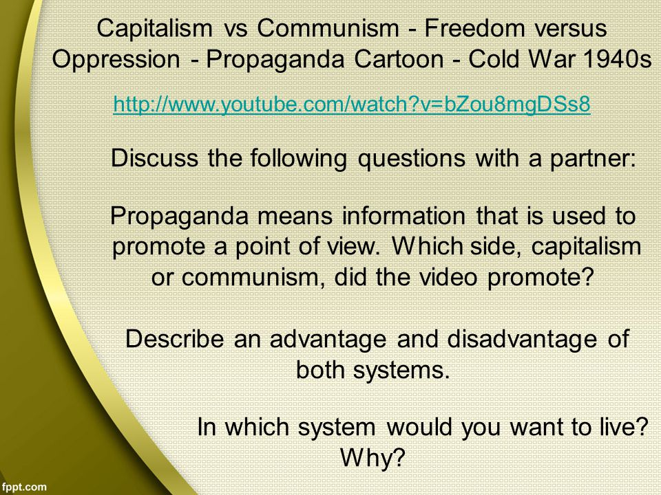 Capitalism vs Communism - Freedom versus Oppression - Propaganda Cartoon - Cold War 1940s http://www.youtube.com/watch?v=bZou8mgDSs8 Discuss the following questions with a partner: Propaganda means information that is used to promote a point of view.