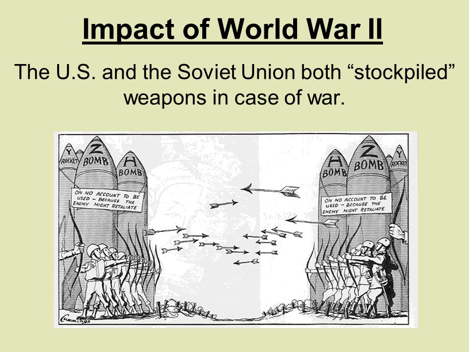 The U.S. and the Soviet Union both stockpiled weapons in case of war. Impact of World War II