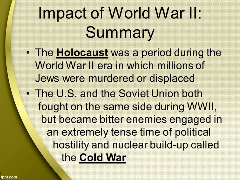 Impact of World War II: Summary The Holocaust was a period during the World War II era in which millions of Jews were murdered or displaced The U.S.