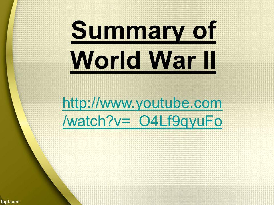 Summary of World War II http://www.youtube.com /watch?v=_O4Lf9qyuFo