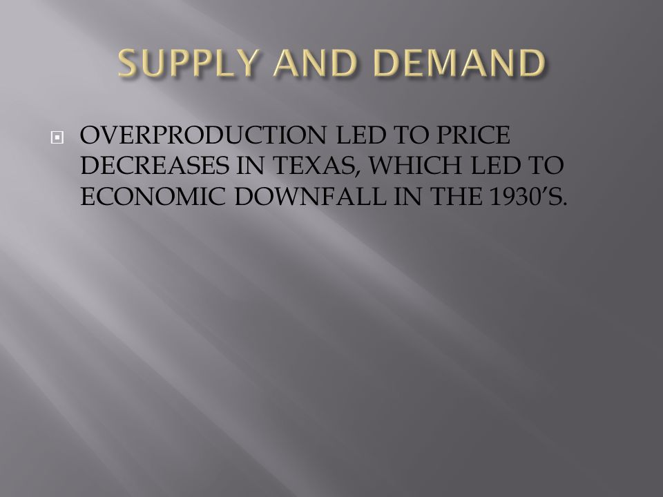  OVERPRODUCTION LED TO PRICE DECREASES IN TEXAS, WHICH LED TO ECONOMIC DOWNFALL IN THE 1930'S.