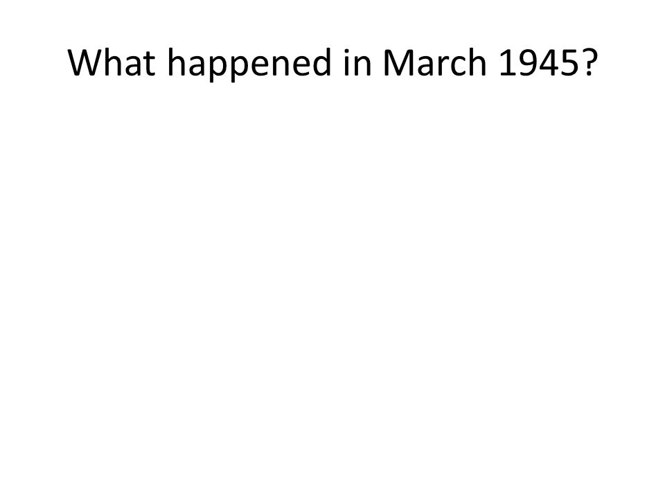 What happened in March 1945