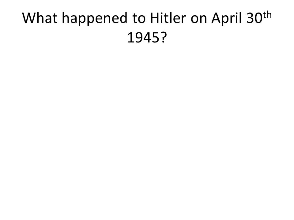 What happened to Hitler on April 30 th 1945