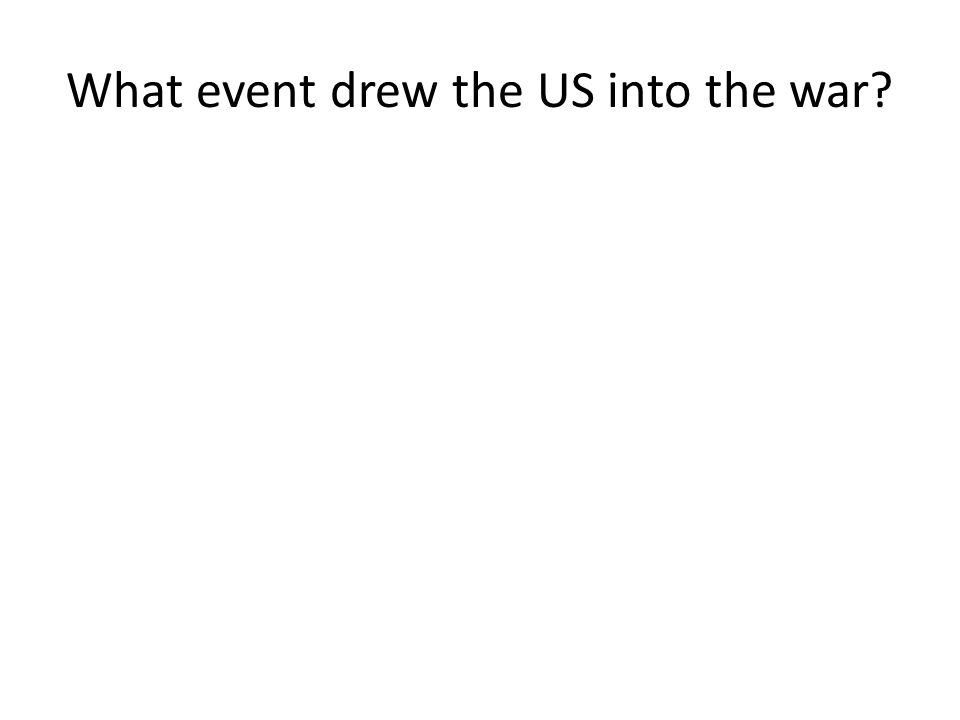 What event drew the US into the war
