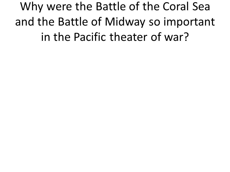 Why were the Battle of the Coral Sea and the Battle of Midway so important in the Pacific theater of war