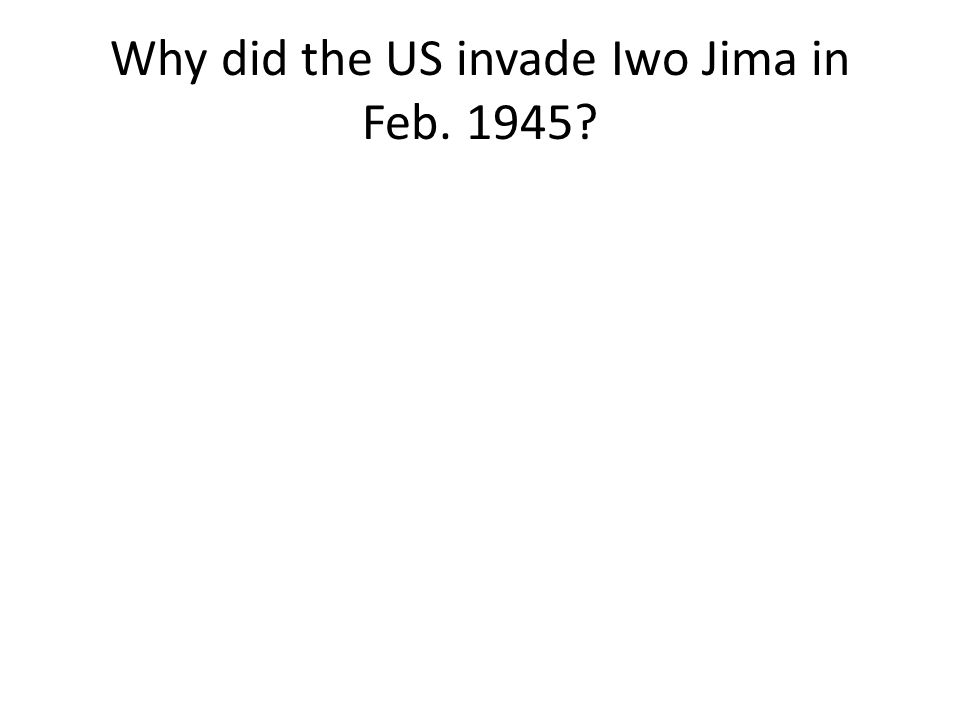 Why did the US invade Iwo Jima in Feb. 1945