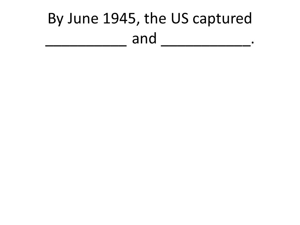 By June 1945, the US captured __________ and ___________.