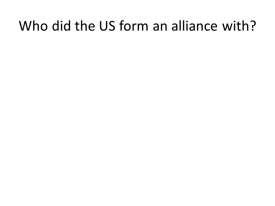 Who did the US form an alliance with