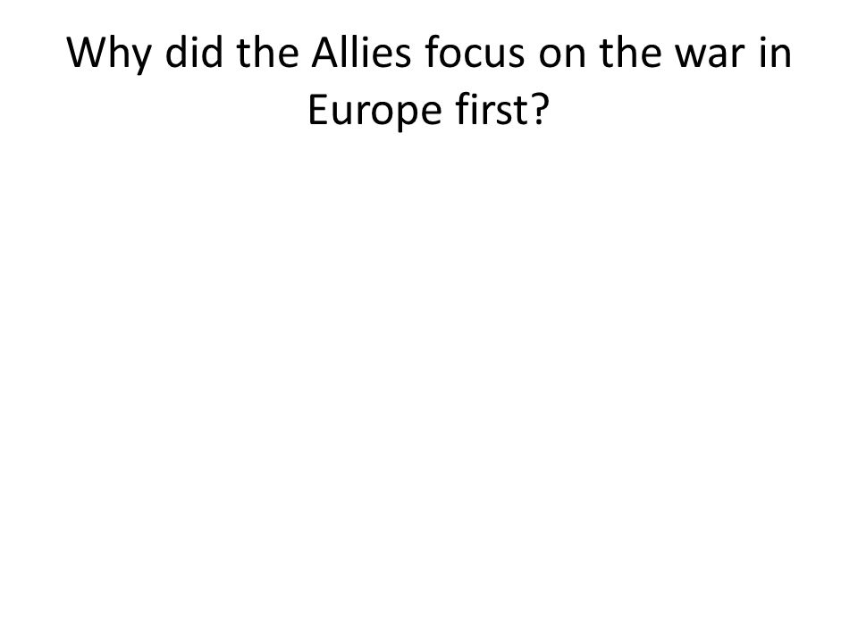 Why did the Allies focus on the war in Europe first