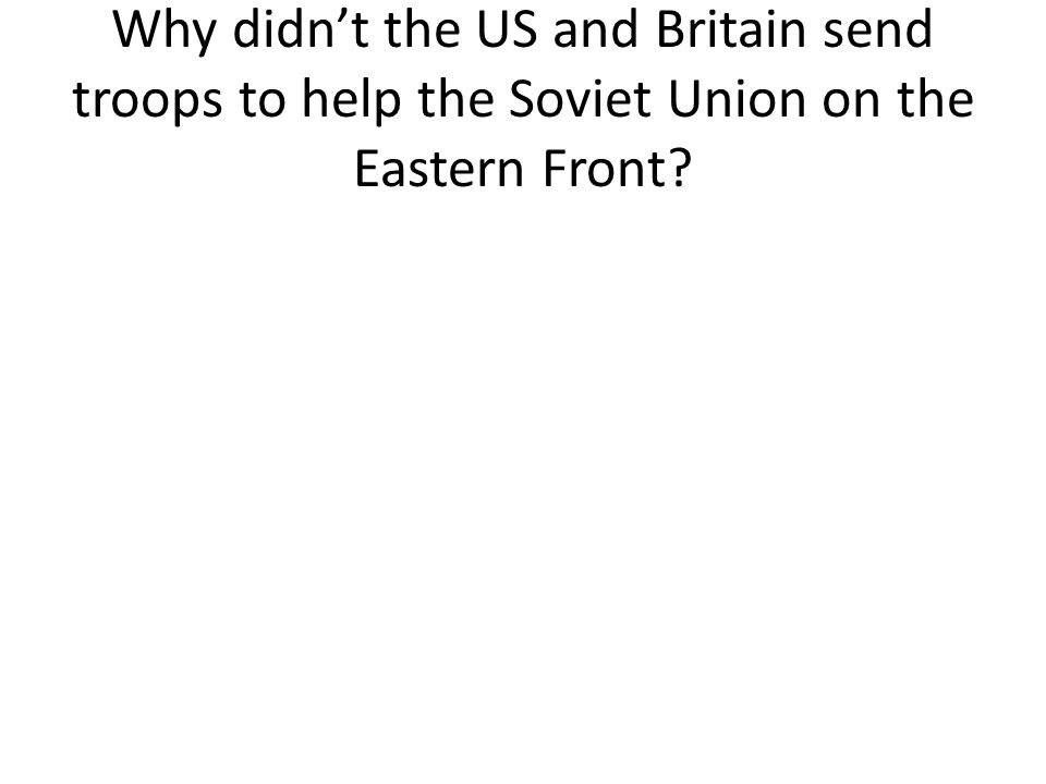 Why didn't the US and Britain send troops to help the Soviet Union on the Eastern Front