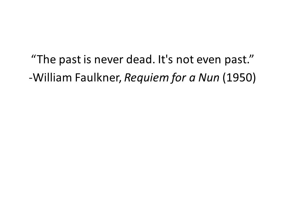The past is never dead. It s not even past. -William Faulkner, Requiem for a Nun (1950)