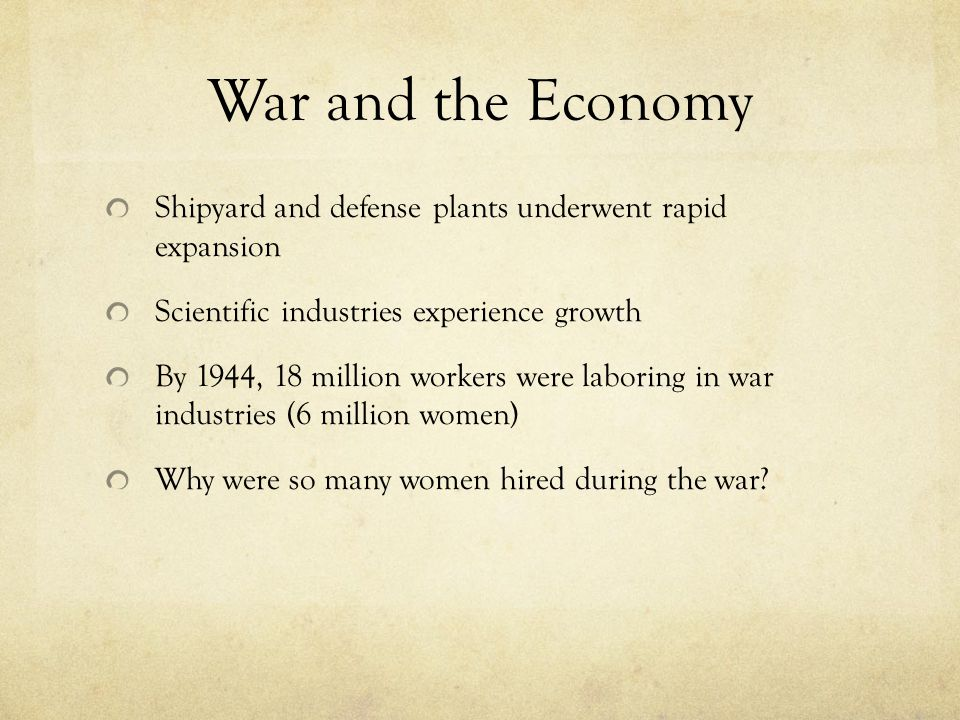 War and the Economy Shipyard and defense plants underwent rapid expansion Scientific industries experience growth By 1944, 18 million workers were lab
