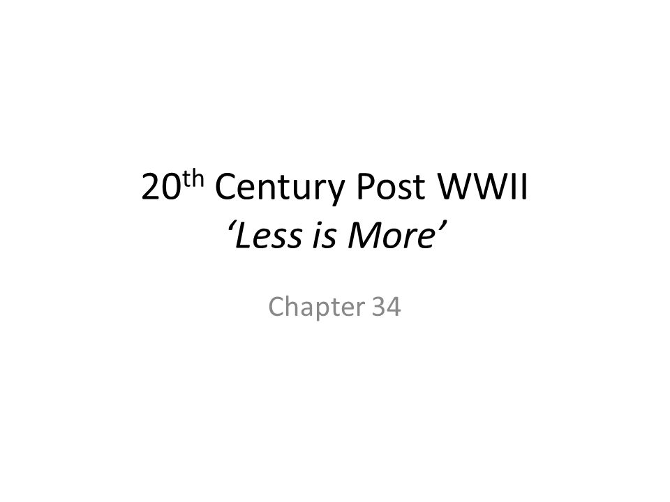 20 th Century Post WWII 'Less is More' Chapter 34