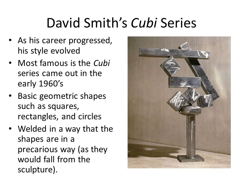 David Smith's Cubi Series As his career progressed, his style evolved Most famous is the Cubi series came out in the early 1960's Basic geometric shapes such as squares, rectangles, and circles Welded in a way that the shapes are in a precarious way (as they would fall from the sculpture).