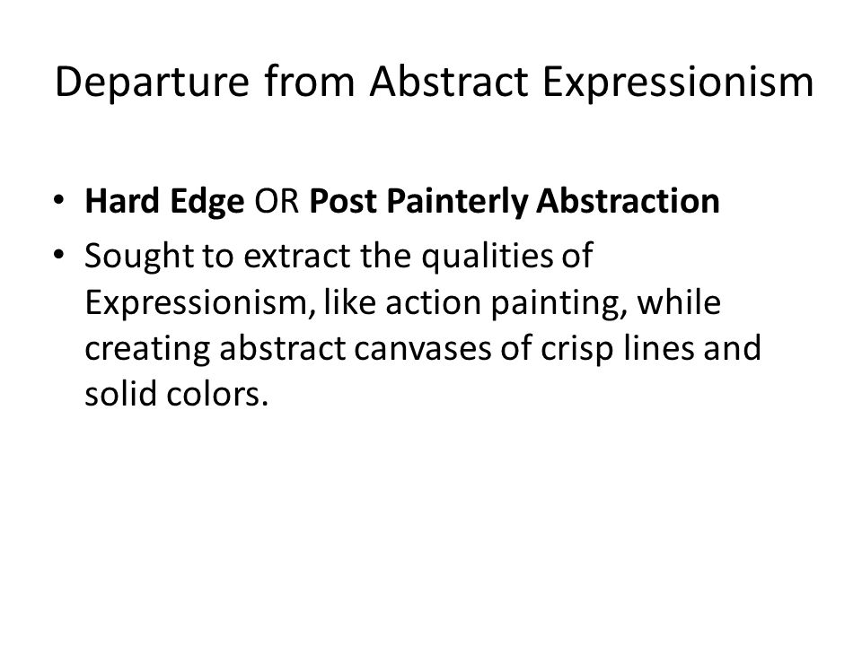 Departure from Abstract Expressionism Hard Edge OR Post Painterly Abstraction Sought to extract the qualities of Expressionism, like action painting, while creating abstract canvases of crisp lines and solid colors.