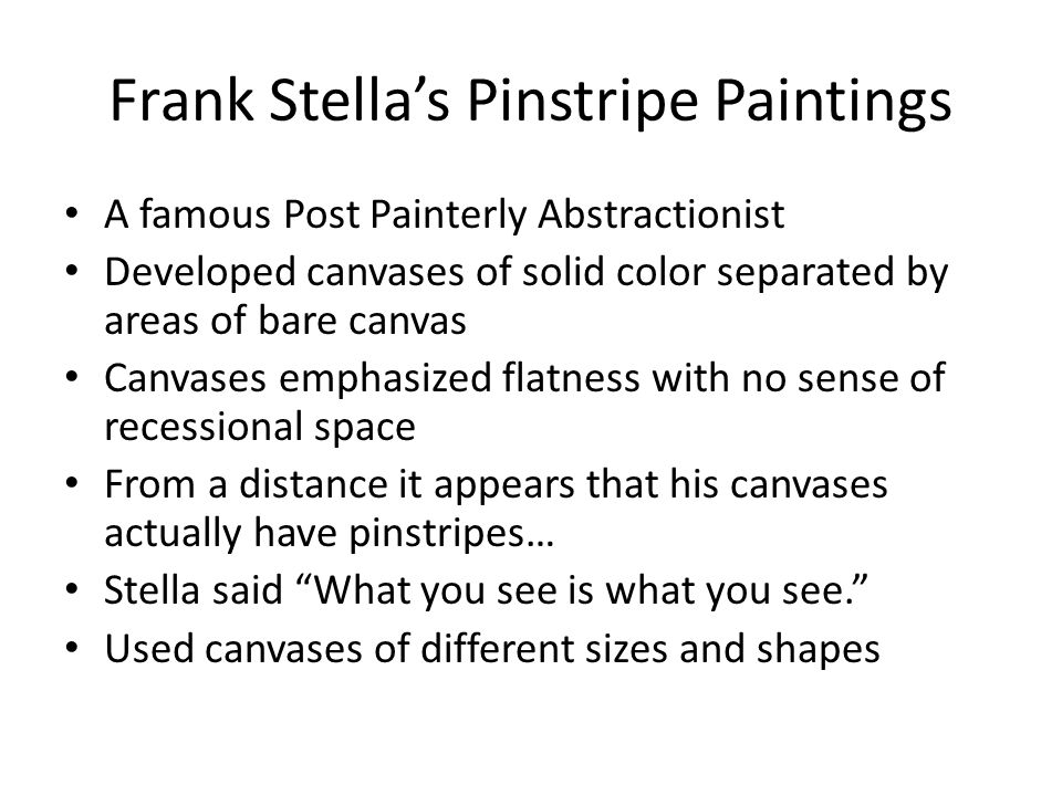 Frank Stella's Pinstripe Paintings A famous Post Painterly Abstractionist Developed canvases of solid color separated by areas of bare canvas Canvases emphasized flatness with no sense of recessional space From a distance it appears that his canvases actually have pinstripes… Stella said What you see is what you see. Used canvases of different sizes and shapes
