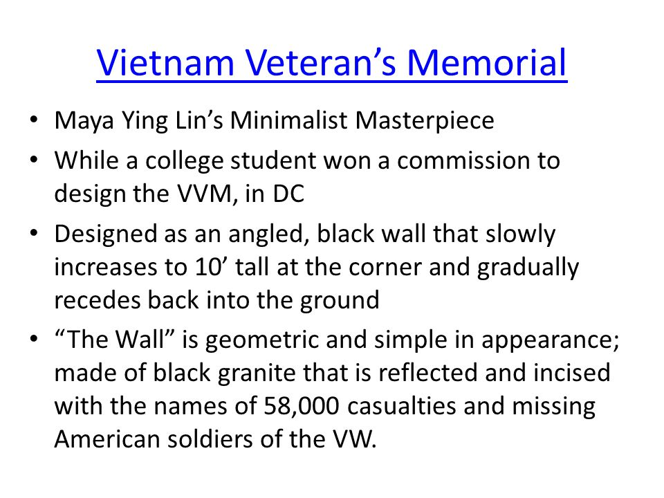 Vietnam Veteran's Memorial Maya Ying Lin's Minimalist Masterpiece While a college student won a commission to design the VVM, in DC Designed as an angled, black wall that slowly increases to 10' tall at the corner and gradually recedes back into the ground The Wall is geometric and simple in appearance; made of black granite that is reflected and incised with the names of 58,000 casualties and missing American soldiers of the VW.
