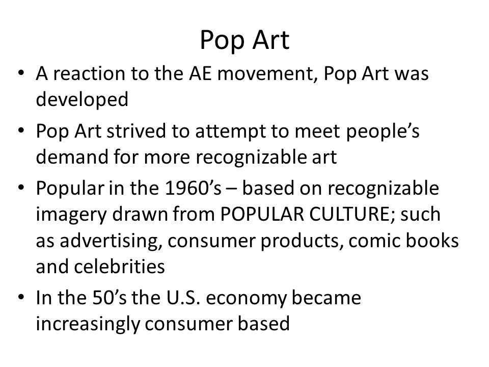 Pop Art A reaction to the AE movement, Pop Art was developed Pop Art strived to attempt to meet people's demand for more recognizable art Popular in the 1960's – based on recognizable imagery drawn from POPULAR CULTURE; such as advertising, consumer products, comic books and celebrities In the 50's the U.S.