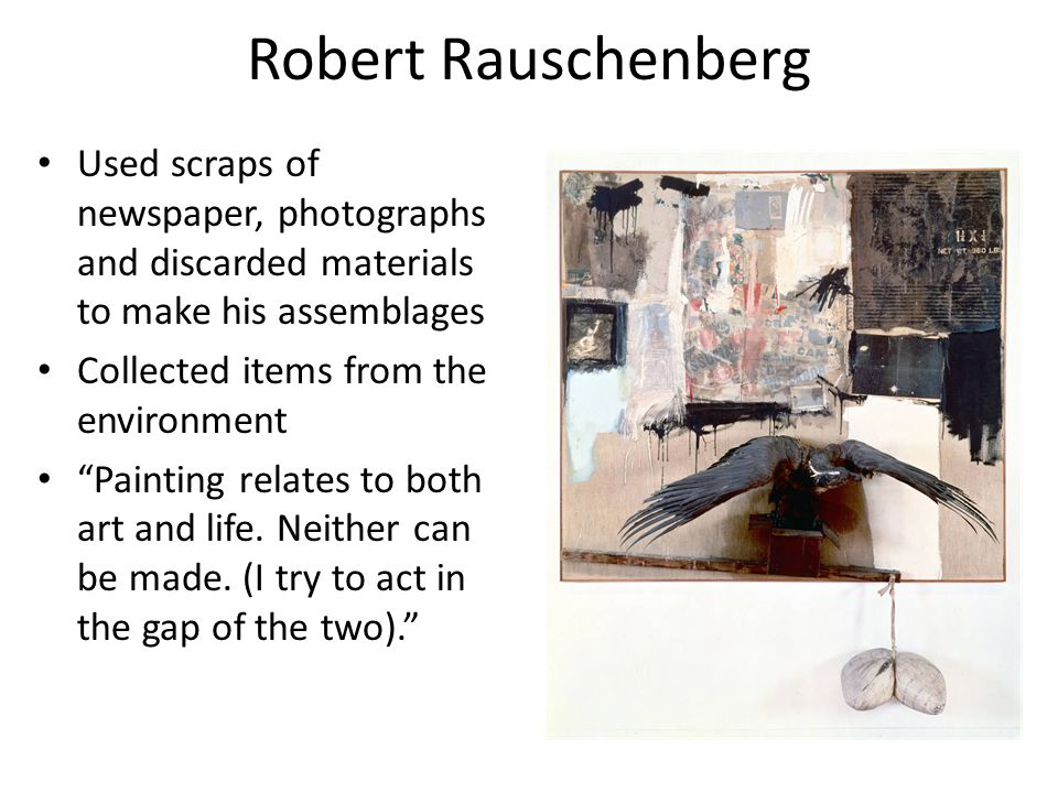 Robert Rauschenberg Used scraps of newspaper, photographs and discarded materials to make his assemblages Collected items from the environment Painting relates to both art and life.