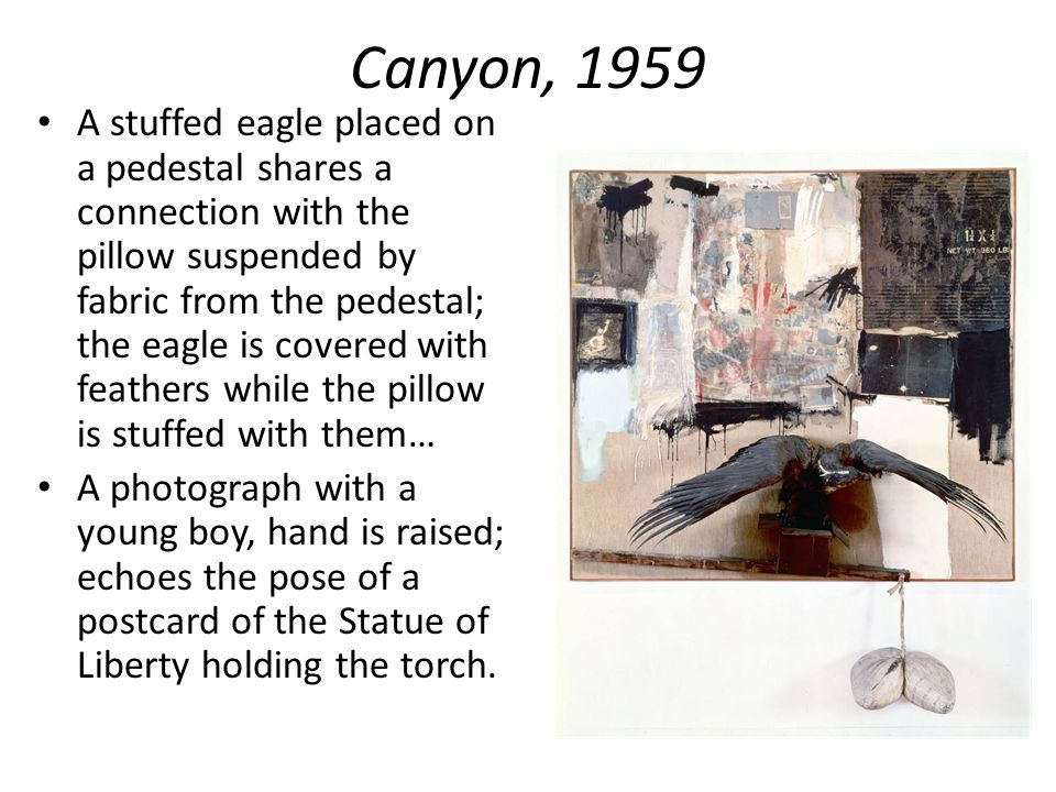 Canyon, 1959 A stuffed eagle placed on a pedestal shares a connection with the pillow suspended by fabric from the pedestal; the eagle is covered with feathers while the pillow is stuffed with them… A photograph with a young boy, hand is raised; echoes the pose of a postcard of the Statue of Liberty holding the torch.