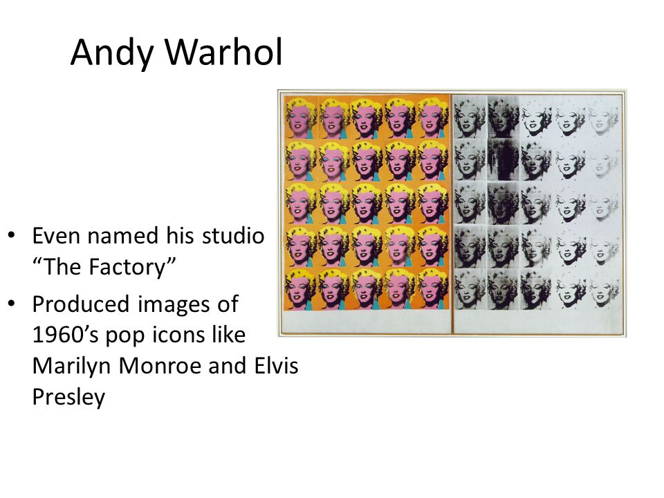 Andy Warhol Even named his studio The Factory Produced images of 1960's pop icons like Marilyn Monroe and Elvis Presley
