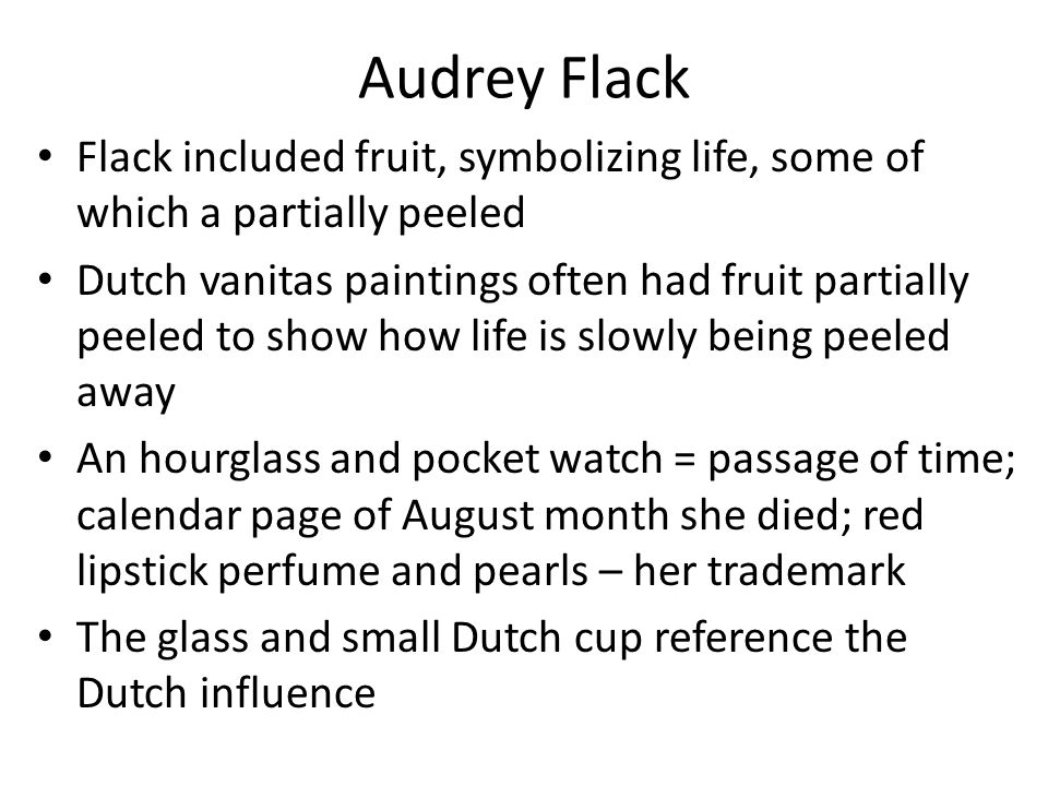 Audrey Flack Flack included fruit, symbolizing life, some of which a partially peeled Dutch vanitas paintings often had fruit partially peeled to show how life is slowly being peeled away An hourglass and pocket watch = passage of time; calendar page of August month she died; red lipstick perfume and pearls – her trademark The glass and small Dutch cup reference the Dutch influence