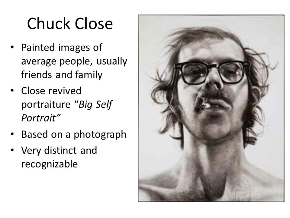 Chuck Close Painted images of average people, usually friends and family Close revived portraiture Big Self Portrait Based on a photograph Very distinct and recognizable
