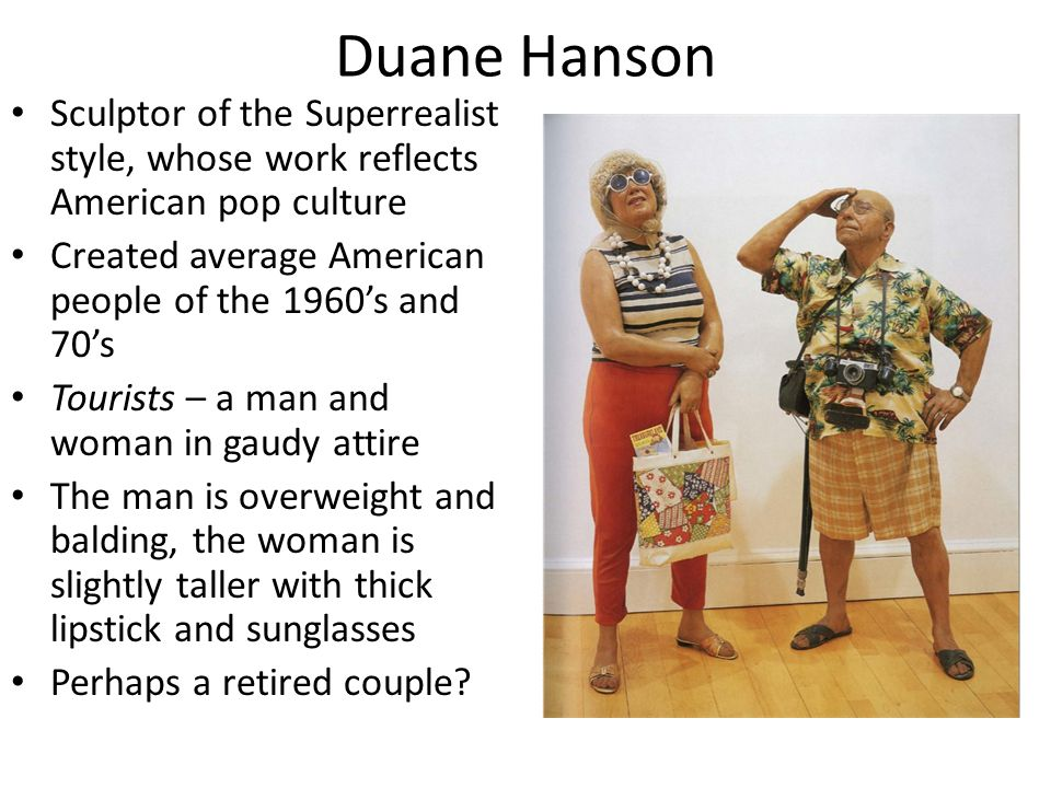 Duane Hanson Sculptor of the Superrealist style, whose work reflects American pop culture Created average American people of the 1960's and 70's Tourists – a man and woman in gaudy attire The man is overweight and balding, the woman is slightly taller with thick lipstick and sunglasses Perhaps a retired couple