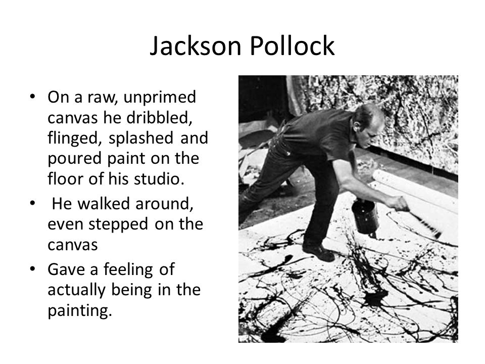 Jackson Pollock On a raw, unprimed canvas he dribbled, flinged, splashed and poured paint on the floor of his studio.