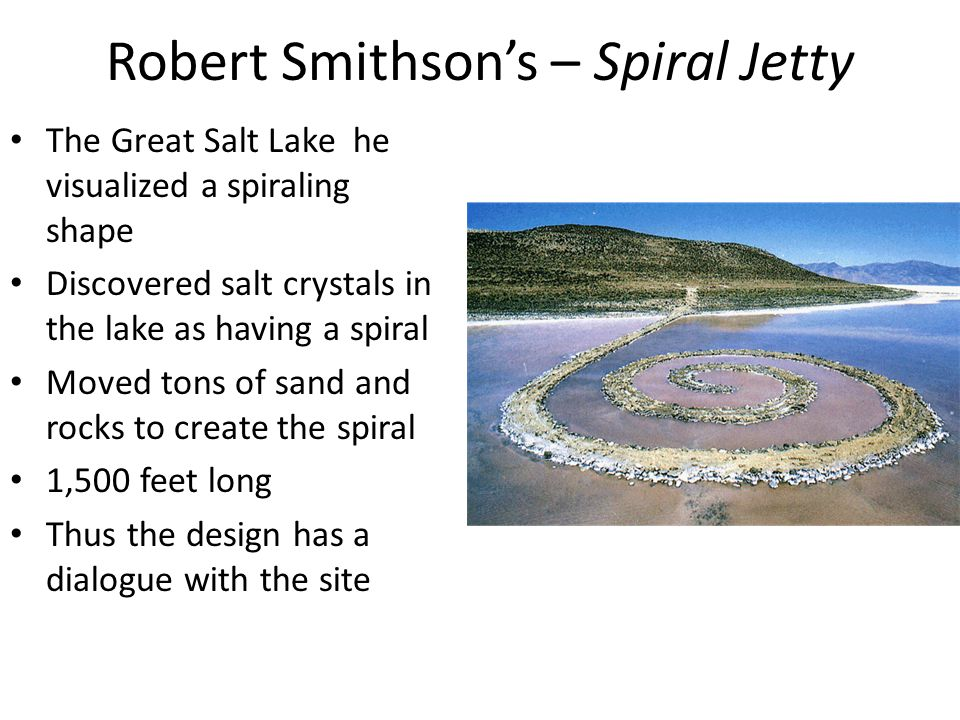 Robert Smithson's – Spiral Jetty The Great Salt Lake he visualized a spiraling shape Discovered salt crystals in the lake as having a spiral Moved tons of sand and rocks to create the spiral 1,500 feet long Thus the design has a dialogue with the site