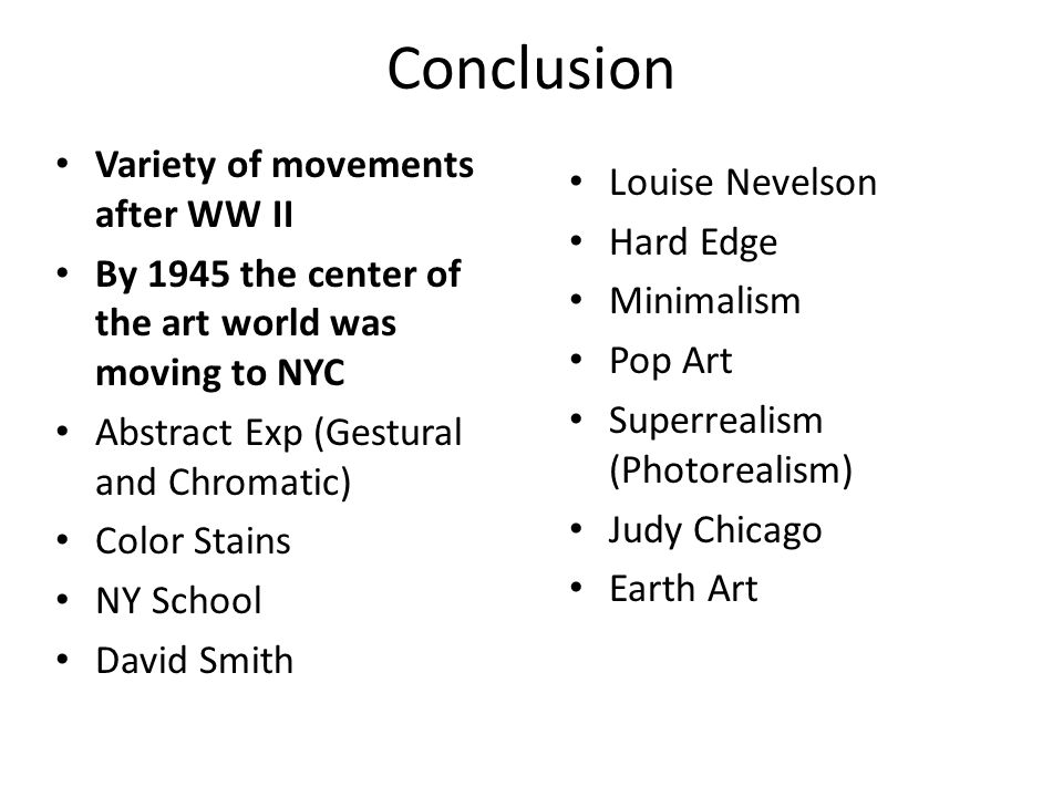 Conclusion Variety of movements after WW II By 1945 the center of the art world was moving to NYC Abstract Exp (Gestural and Chromatic) Color Stains NY School David Smith Louise Nevelson Hard Edge Minimalism Pop Art Superrealism (Photorealism) Judy Chicago Earth Art