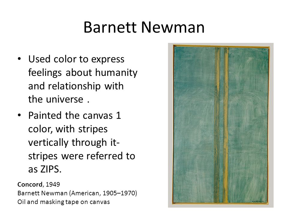 Barnett Newman Used color to express feelings about humanity and relationship with the universe.