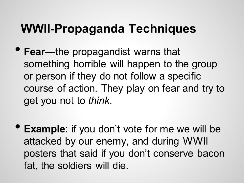 WWII-Propaganda Techniques Fear—the propagandist warns that something horrible will happen to the group or person if they do not follow a specific course of action.
