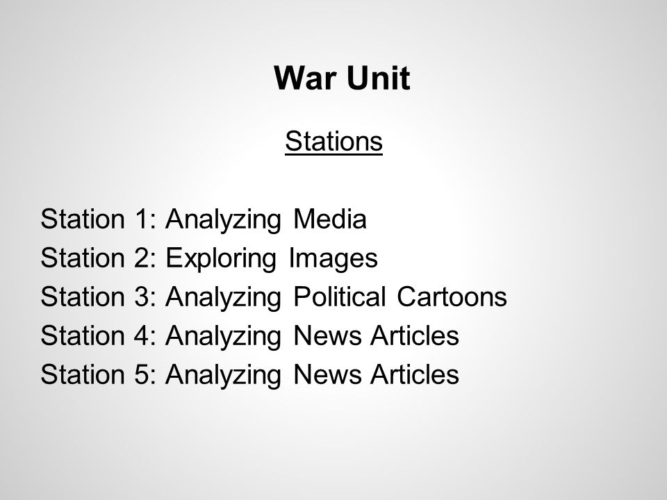 War Unit Stations Station 1: Analyzing Media Station 2: Exploring Images Station 3: Analyzing Political Cartoons Station 4: Analyzing News Articles Station 5: Analyzing News Articles