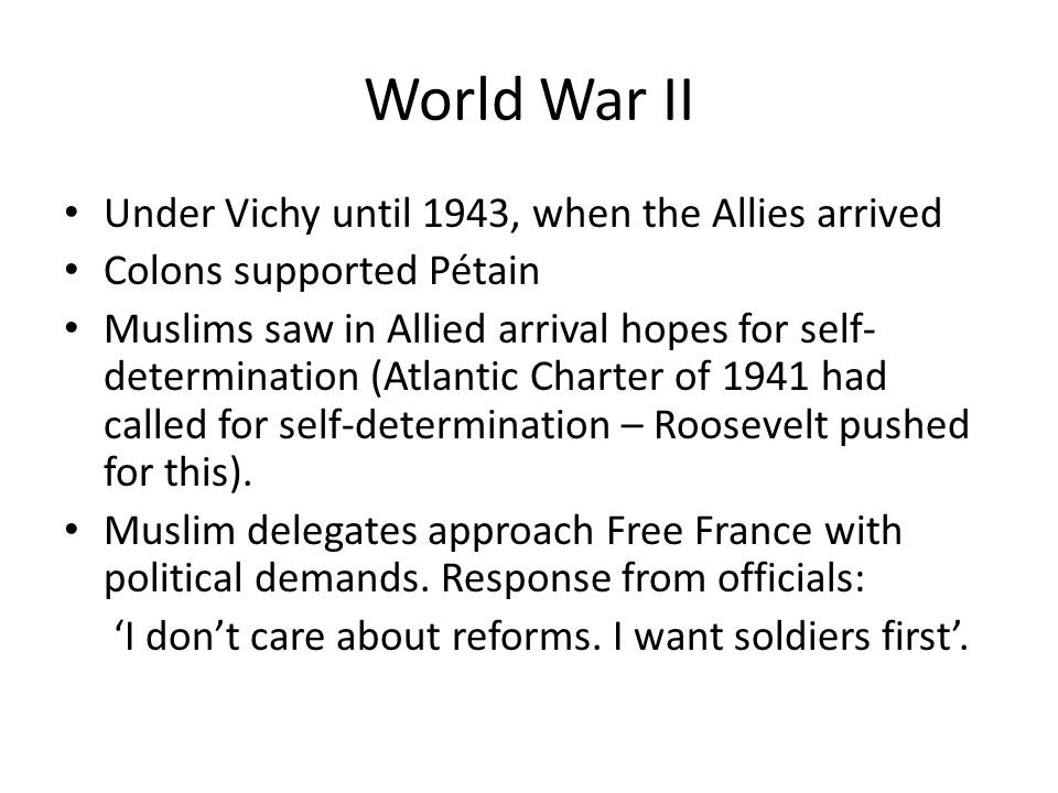 World War II Under Vichy until 1943, when the Allies arrived Colons supported Pétain Muslims saw in Allied arrival hopes for self- determination (Atlantic Charter of 1941 had called for self-determination – Roosevelt pushed for this).