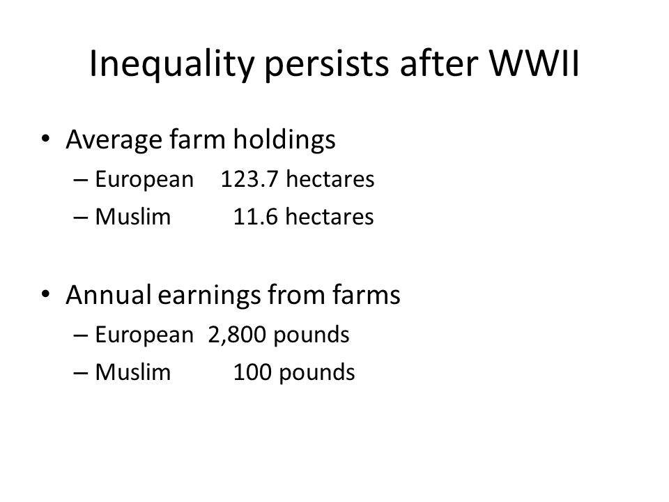 Inequality persists after WWII Average farm holdings – European 123.7 hectares – Muslim 11.6 hectares Annual earnings from farms – European2,800 pounds – Muslim 100 pounds