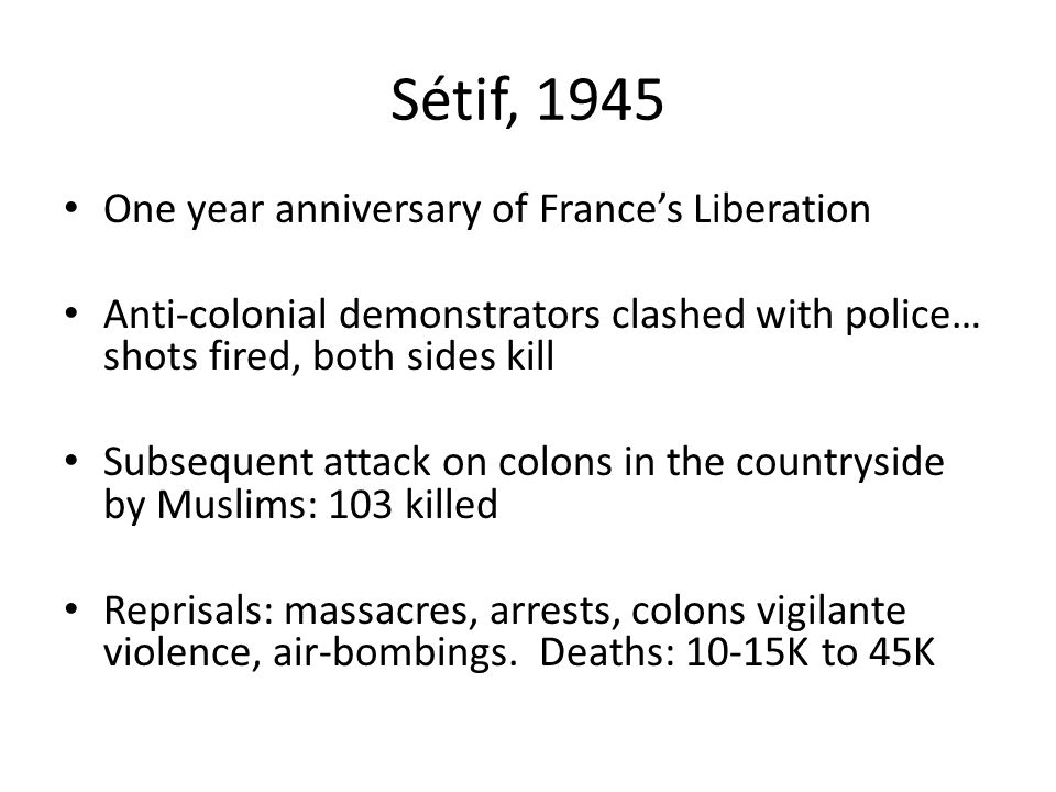 Sétif, 1945 One year anniversary of France's Liberation Anti-colonial demonstrators clashed with police… shots fired, both sides kill Subsequent attack on colons in the countryside by Muslims: 103 killed Reprisals: massacres, arrests, colons vigilante violence, air-bombings.