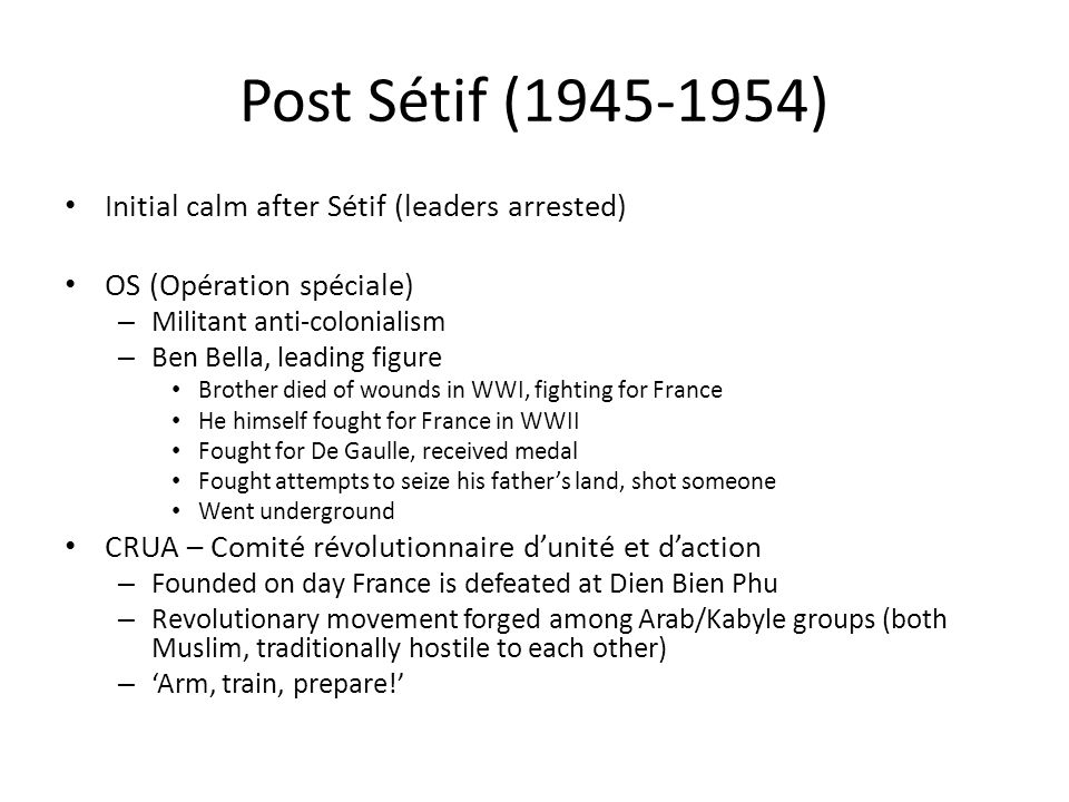 Post Sétif (1945-1954) Initial calm after Sétif (leaders arrested) OS (Opération spéciale) – Militant anti-colonialism – Ben Bella, leading figure Brother died of wounds in WWI, fighting for France He himself fought for France in WWII Fought for De Gaulle, received medal Fought attempts to seize his father's land, shot someone Went underground CRUA – Comité révolutionnaire d'unité et d'action – Founded on day France is defeated at Dien Bien Phu – Revolutionary movement forged among Arab/Kabyle groups (both Muslim, traditionally hostile to each other) – 'Arm, train, prepare!'