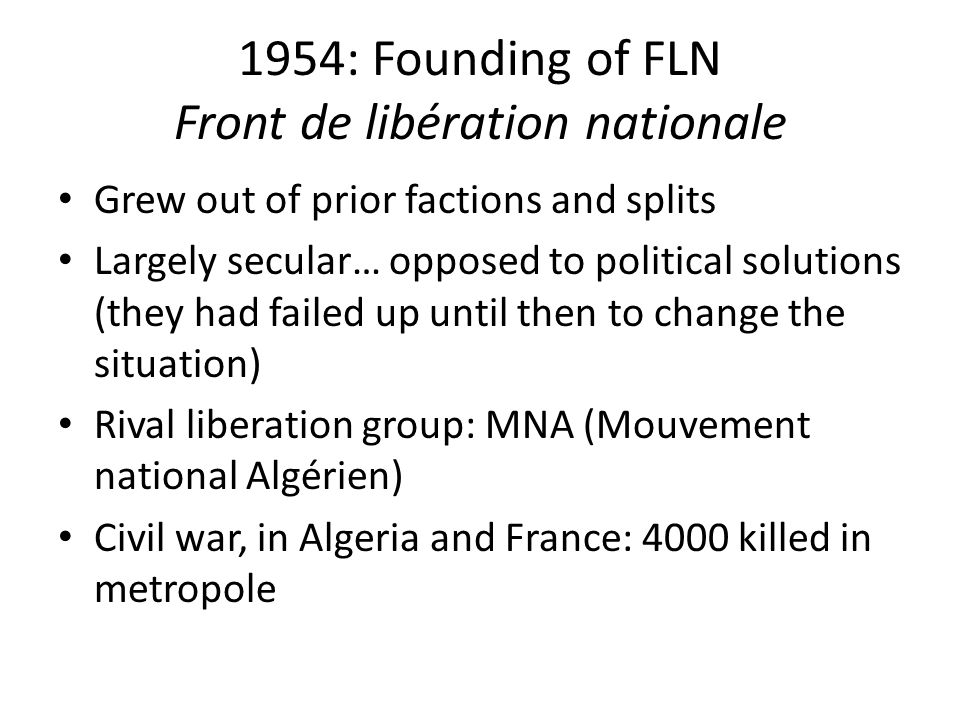 1954: Founding of FLN Front de libération nationale Grew out of prior factions and splits Largely secular… opposed to political solutions (they had failed up until then to change the situation) Rival liberation group: MNA (Mouvement national Algérien) Civil war, in Algeria and France: 4000 killed in metropole