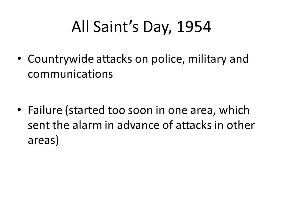 All Saint's Day, 1954 Countrywide attacks on police, military and communications Failure (started too soon in one area, which sent the alarm in advance of attacks in other areas)