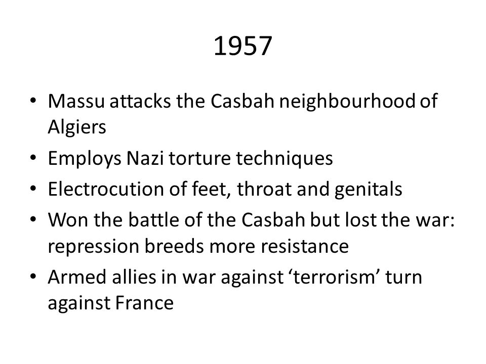 1957 Massu attacks the Casbah neighbourhood of Algiers Employs Nazi torture techniques Electrocution of feet, throat and genitals Won the battle of the Casbah but lost the war: repression breeds more resistance Armed allies in war against 'terrorism' turn against France
