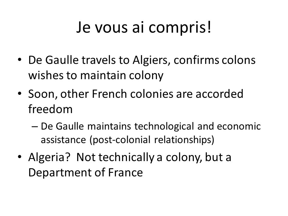Je vous ai compris! De Gaulle travels to Algiers, confirms colons wishes to maintain colony Soon, other French colonies are accorded freedom – De Gaul