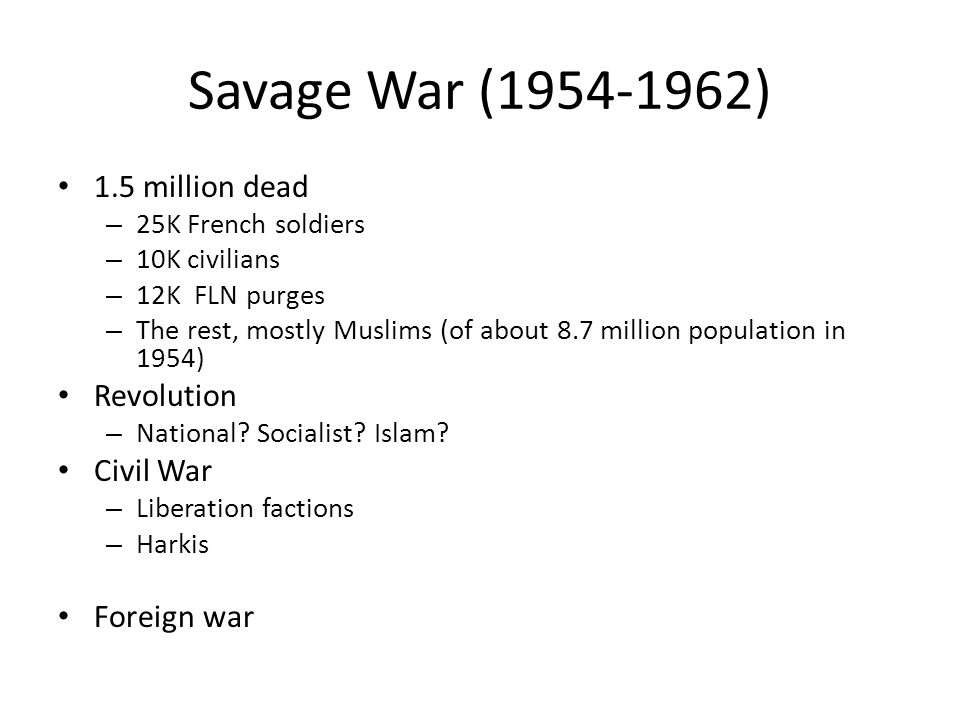 Savage War (1954-1962) 1.5 million dead – 25K French soldiers – 10K civilians – 12K FLN purges – The rest, mostly Muslims (of about 8.7 million population in 1954) Revolution – National.